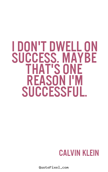 Quotes about success - I don't dwell on success. maybe that's one reason i'm successful.