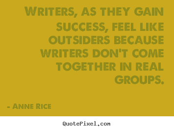Anne Rice picture sayings - Writers, as they gain success, feel like outsiders.. - Success quotes