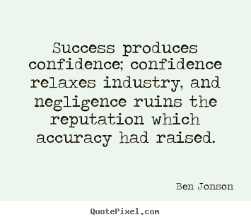 Ben Jonson picture quotes - Success produces confidence; confidence relaxes industry,.. - Success quote