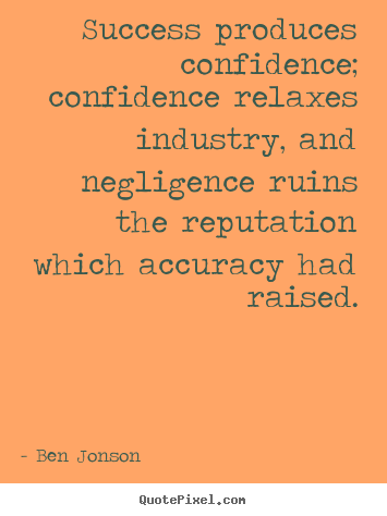 Success produces confidence; confidence relaxes.. Ben Jonson famous success quote