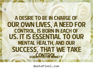 Robert Foster Bennett picture quotes - A desire to be in charge of our own lives, a need for.. - Success quotes