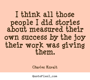Success quotes - I think all those people i did stories about measured their..
