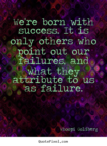 Success quotes - We're born with success. it is only others who..