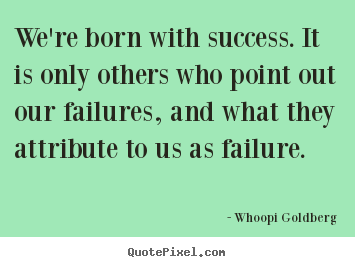 Whoopi Goldberg picture quote - We're born with success. it is only others.. - Success quotes