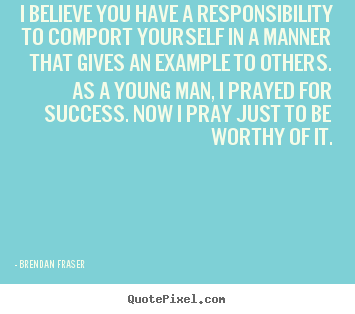 Quotes about success - I believe you have a responsibility to comport..