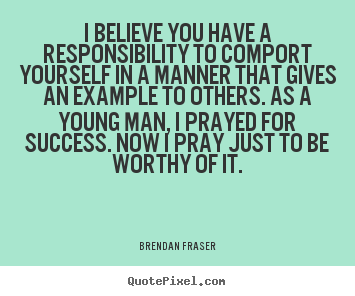 Quote about success - I believe you have a responsibility to comport..