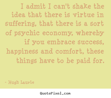 I admit i can't shake the idea that there is virtue in suffering,.. Hugh Laurie great success quote