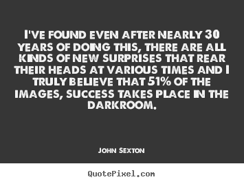 I've found even after nearly 30 years of doing.. John Sexton popular success quotes