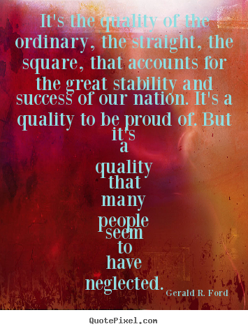 It's the quality of the ordinary, the straight, the square, that.. Gerald R. Ford famous success quotes