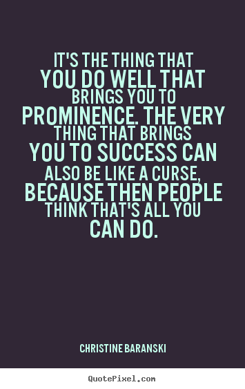 Christine Baranski picture quote - It's the thing that you do well that brings you to prominence... - Success quote