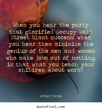 Quotes about success - When you hear the party that glorified occupy wall..