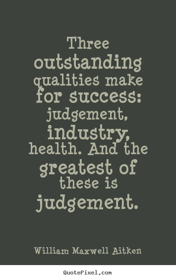 Quotes about success - Three outstanding qualities make for success: judgement,..