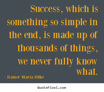 Rainer Maria Rilke picture quote - Success, which is something so simple in the end, is made.. - Success quote