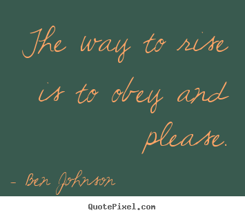 The way to rise is to obey and please. Ben Johnson popular success quotes
