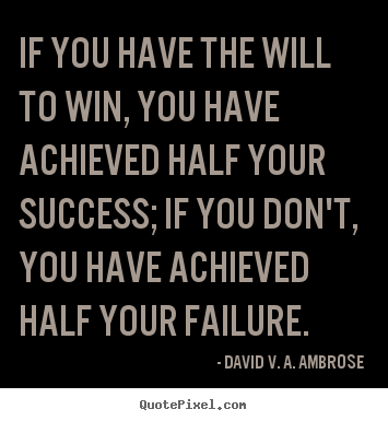 Quote about success - If you have the will to win, you have achieved half..