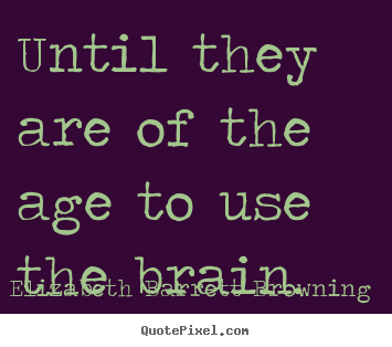 Create custom picture quotes about success - Until they are of the age to use the brain.