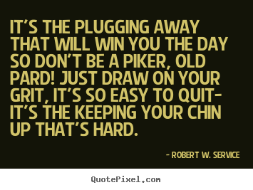 Robert W. Service pictures sayings - It's the plugging away that will win you the day.. - Success quotes
