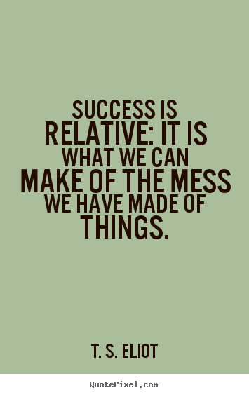 Quotes about success - Success is relative: it is what we can make of the mess we have..