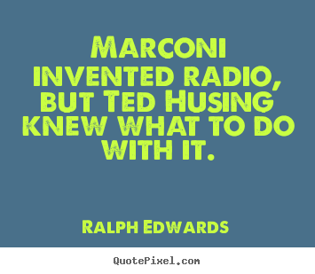 Quote about success - Marconi invented radio, but ted husing knew what to do with it.