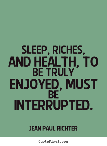 Design your own picture quotes about success - Sleep, riches, and health, to be truly enjoyed, must be interrupted.