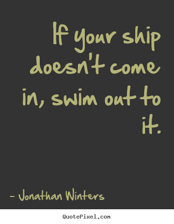 Success quotes - If your ship doesn't come in, swim out to it.
