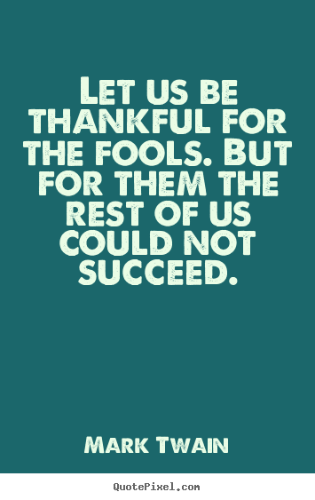 Success quote - Let us be thankful for the fools. but for them the rest of us..