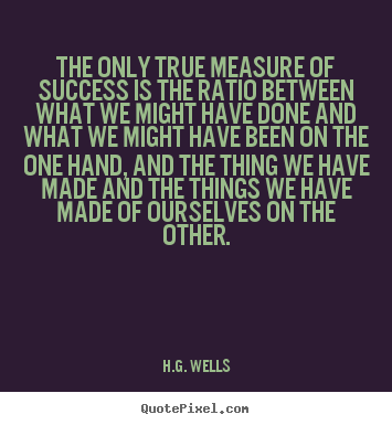 H.G. Wells picture quotes - The only true measure of success is the ratio between what we might.. - Success quote