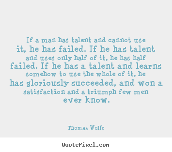 How to design picture quotes about success - If a man has talent and cannot use it, he has failed. if he..