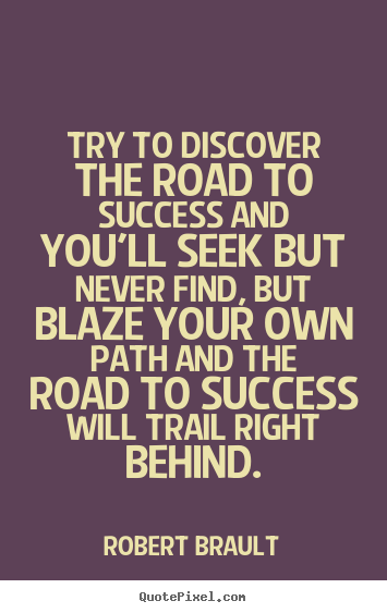 Try to discover the road to success and you'll seek but never find, but.. Robert Brault  success quotes