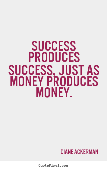 Diane Ackerman picture quotes - Success produces success, just as money produces.. - Success quotes