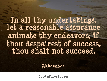 Success sayings - In all thy undertakings, let a reasonable assurance animate thy..