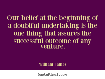 Success quote - Our belief at the beginning of a doubtful undertaking..