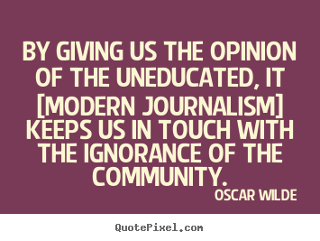 Oscar Wilde photo quotes - By giving us the opinion of the uneducated,.. - Success quote