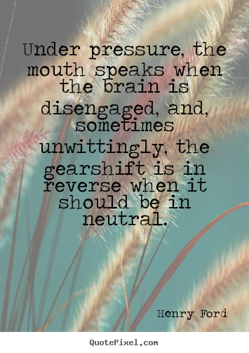 Under pressure, the mouth speaks when the brain is disengaged, and, sometimes.. Henry Ford top success quote