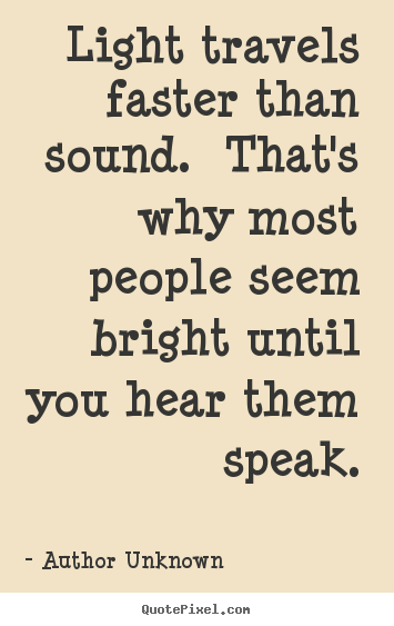 Light travels faster than sound. that's why.. Author Unknown popular success sayings