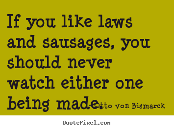 Otto Von Bismarck poster quote - If you like laws and sausages, you should never watch either one.. - Success quote