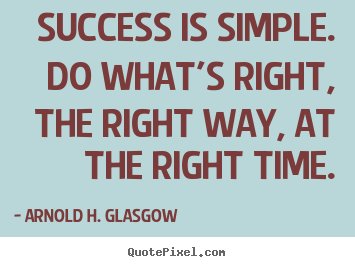 Arnold H. Glasgow picture quotes - Success is simple. do what's right, the right way, at the right.. - Success quotes