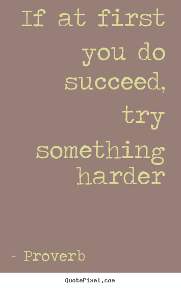 Success quotes - If at first you do succeed, try something harder