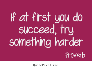Proverb picture quotes - If at first you do succeed, try something harder - Success sayings