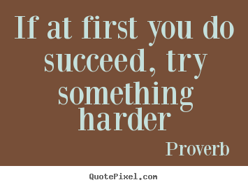 Make custom picture quotes about success - If at first you do succeed, try something harder