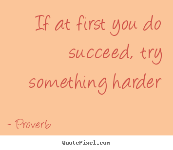 Create picture quotes about success - If at first you do succeed, try something harder