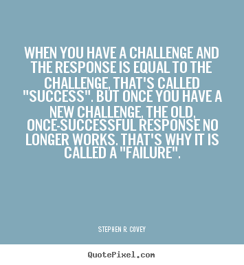Stephen R. Covey picture quotes - When you have a challenge and the response is equal.. - Success quotes