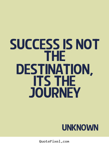 Create graphic picture quotes about success - Success is not the destination, its the journey