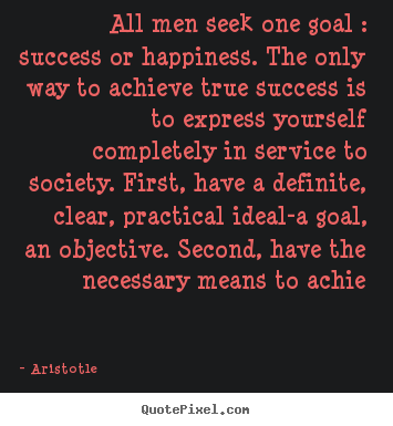 Aristotle picture quotes - All men seek one goal : success or happiness. the only way to achieve.. - Success quotes