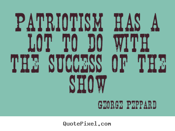 How to design poster quotes about success - Patriotism has a lot to do with the success of the show