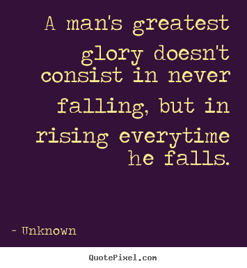 Unknown picture sayings - A man's greatest glory doesn't consist in never falling, but.. - Success quotes