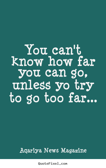 Make custom picture quote about success - You can't know how far you can go, unless yo try to go too far...