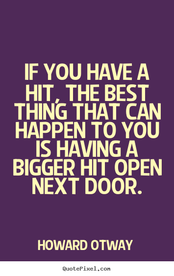 If you have a hit, the best thing that can.. Howard Otway best success quotes