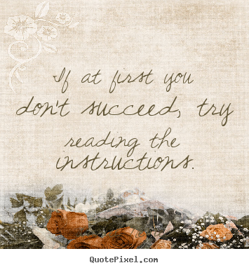Diy poster quotes about success - If at first you don't succeed, try reading the instructions.
