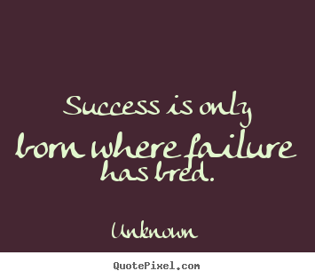 Unknown picture quotes - Success is only born where failure has bred. - Success quotes